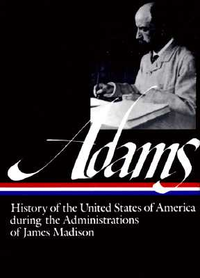 HISTORY OF THE UNITED STATES OF AMERICA DURING THE ADMINISTRATIONS OF JAMES MADISON, ADAMS, HENRY
