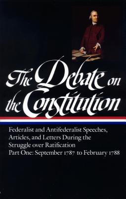 Image for The Debate on the Constitution : Federalist and Antifederalist Speeches, Articles, and Letters During the Struggle over Ratification. (part one and two) Part One, September 1787-February 1788 (Library of America)