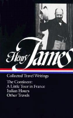 Image for Henry James : Collected Travel Writings : The Continent : A Little Tour in France / Italian Hours / Other Travels (Library of America)