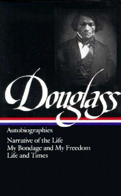 Frederick Douglass : Autobiographies : Narrative of the Life of Frederick Douglass, an American Slave / My Bondage and My Freedom / Life and Times of Frederick Douglass (Library of America), Frederick Douglass