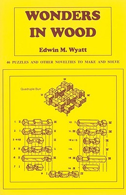 Wonders in Wood: 46 Puzzles and Other Novelties to Make and Solve, E. M. Wyatt