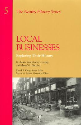 Local Businesses: Exploring Their History, K. Austin Kerr, (Ohio State University), Amos J. Loveday, (Ohio Historical Society), and Mansel G. Blackford, (Ohio State University)