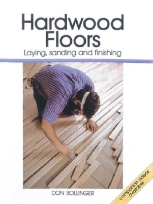 Hardwood Floors: Laying, Sanding and Finishing, Don Bollinger