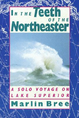 In the Teeth of the Northeaster: A Solo Voyage on Lake Superior, Bree,Marlin
