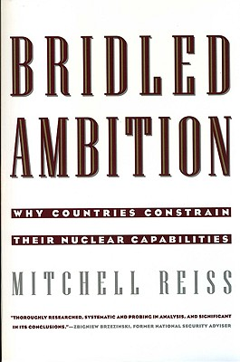 Bridled Ambition: Why Countries Constrain Their Nuclear Capabilities, Mitchell Reiss