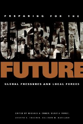 Image for Preparing for the Urban Future: Global Pressures and Local Forces (Woodrow Wilson Center Special Studies)