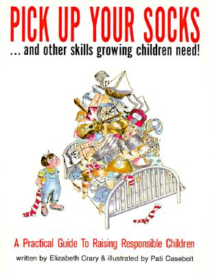 Image for Pick Up Your Socks . . . and Other Skills Growing Children Need!: A Practical Guide to Raising Responsible Children