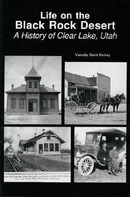 Life on the Black Rock Desert--A History of Clear Lake, Utah, Michael R. Kelsey