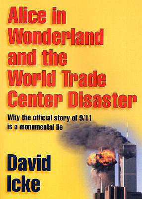 Alice in Wonderland and the World Trade Center Disaster : Why the Official Story of 9/11 Is a Monumental Lie, DAVID ICKE