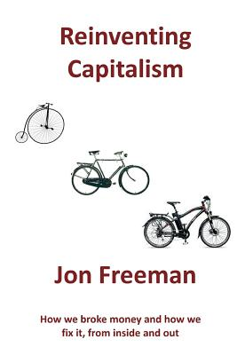 Reinventing Capitalism: How we broke Money and how we fix it, from inside and out, Jon, Freeman