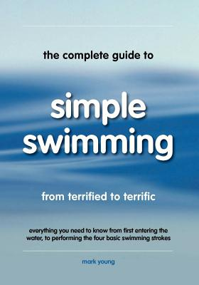 Image for The Complete Guide To Simple Swimming: Everything You Need to Know from Your First Entry into the Pool to Swimming the Four Basic Strokes