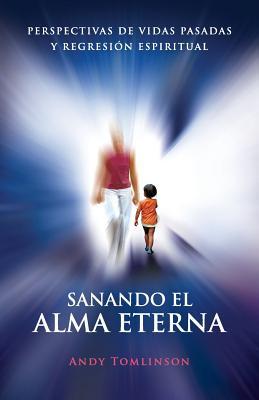 Sanando El Alma Eterna - Perspectivas de Vidas Pasadas y Regresion Espiritual (Spanish Edition), Tomlinson, Andy