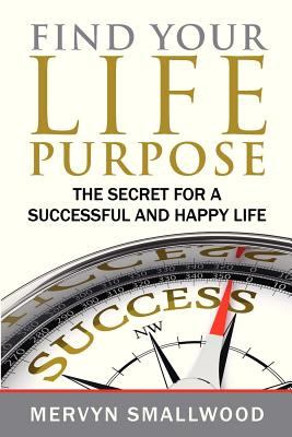 Find Your Life Purpose:: The Secret for a Successful and Happy Life, Smallwood, Mr Mervyn