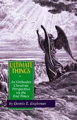 Ultimate Things: An Orthodox Christian Perspective on the End Times, D E Engleman