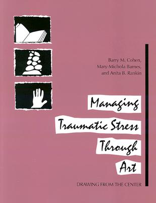 Managing Traumatic Stress Through Art: Drawing from the Center, Barry M. Cohen, Mary-Michola Barnes and Anita B. Rankin
