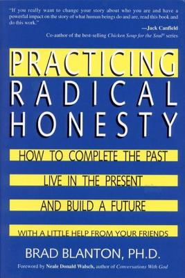 Practicing Radical Honesty: How to Complete the Past, Live in the Present, and Build a Future with a Little Help from Your Friends, Blanton, Brad Dr.
