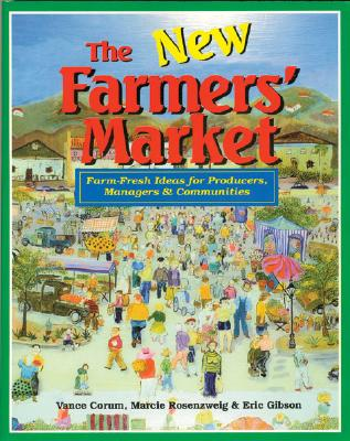 The New Farmers' Market: Farm-Fresh Ideas for Producers, Managers & Communities, Corum, Vance; Rosenzweig, Marcie; Gibson, Eric