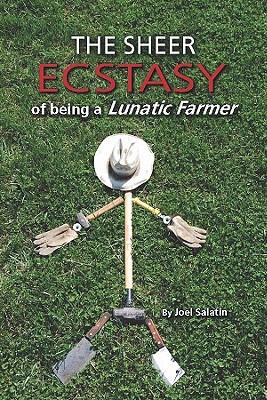 The Sheer Ecstasy of Being a Lunatic Farmer, Salatin, Joe