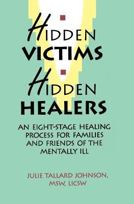 Hidden Victims Hidden Healers: An Eight-Stage Healing Process For Families And Friends Of The Mentally Ill, Johnson, Julie Tallard