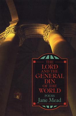 The Lord and the General Din of the World: Poems, Mead, Jane; Sarabande Books; Consortium Book Sales & Dist Sarabande Books
