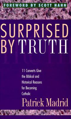 Surprised by Truth: 11 Converts Give the Biblical and Historical Reasons for Becoming Catholic, FOREWORD BY SCOTT HAHN