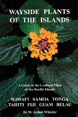 Wayside Plants of the Islands: A Guide to the Lowland Flora of the Pacific Islands, Whistler, W. Arthur