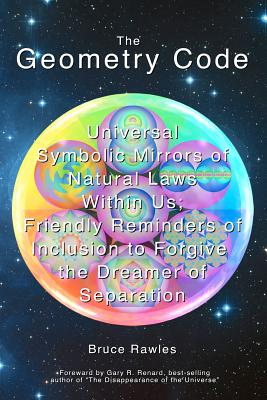 Image for The Geometry Code: Universal Symbolic Mirrors of Natural Laws Within Us; Friendly Reminders of Inclusion to Forgive the Dreamer of Separation