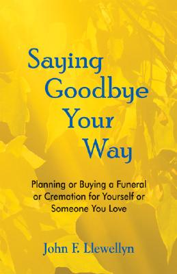 Image for Saying Goodbye Your Way: Planning or Buying a Funeral or Cremation for Yourself or Someone You Love