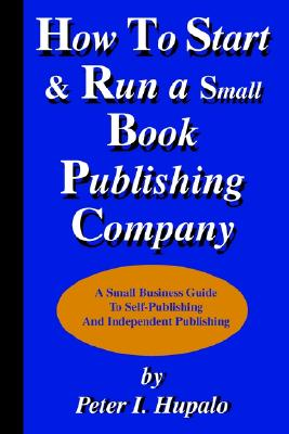 How to Start and Run a Small Book Publishing Company: A Small Business Guide to Self-Publishing and Independent Publishing, Hupalo, Peter I.