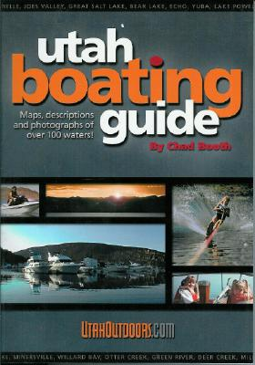 Utah Boating Guide : Maps, Descriptions and Photographs of over 100 Waters, CHAD BOOTH