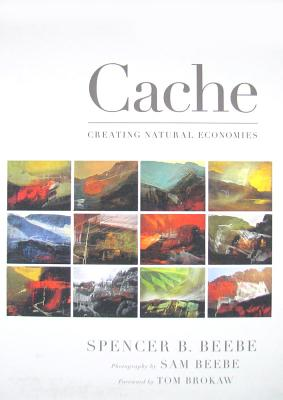 Cache: Creating Natural Economies, Beebe, Spencer B. ;  Brokaw, Tom