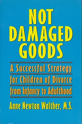Not Damaged Goods: A Successful Strategy for Children of Divorce from Infancy to Adulthood, Walther, Anne Newton