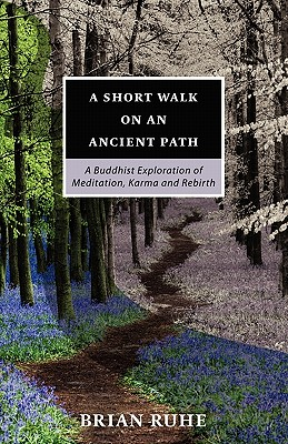 A Short Walk On An Ancient Path - A Buddhist Exploration of Meditation, Karma and Rebirth, Brian A Ruhe and Ajahn Sona