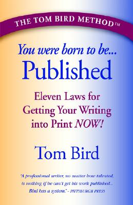 You Were Born to Be Published: Eleven Laws for Getting Your Writing into print now!, Tom Bird