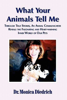 What Your Animals Tell Me: Through True Stories, an Animal Communicator Reveals the Fascinating and Heart-Warming Inner World of Our Pets, Diedrich, Monica