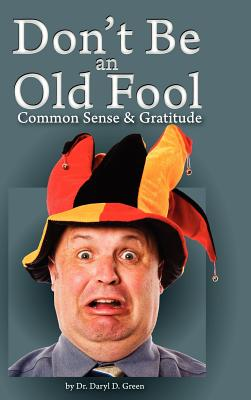 Don't Be a Old Fool: Common Sense & Gratitude, Daryl D. Green