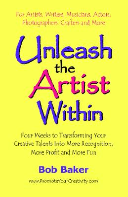 Image for Unleash the Artist Within: Four Weeks to Transforming Your Creative Talents into More Recognition, More Profit & More Fun