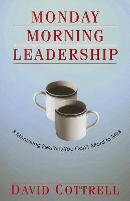 Monday Morning Leadership: 8 Mentoring Sessions You Can't Afford to Miss, David Cottrell; Alice Adams [Editor]; Juli Baldwin [Editor];