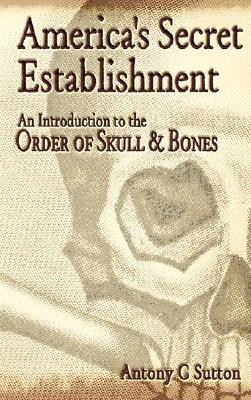 America's Secret Establishment: An Introduction to the Order of Skull & Bones, Sutton, Antony C.