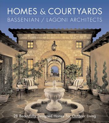 HOMES & COURTYARDS : 28 BEAUTIFULLY DESIGNED HOMES FOR OUTDOOR LIVING, BASSENIAN / LAGONI ARCHITECTS