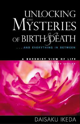Unlocking the Mysteries of Birth & Death: . . . And Everything in Between, A Buddhist View Life, Ikeda, Daisaku
