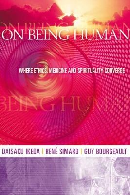 On Being Human: Where Ethics, Medicine and Spirituality Converge, Ikeda, Daisaku; Simard, Rene; Bourgeault, Guy