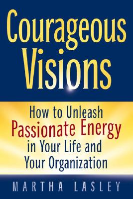 Image for Courageous Visions: How to Unleash Passionate Energy in Your Life and Your Organization