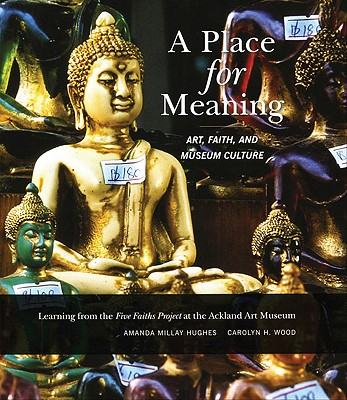 A Place for Meaning: Art, Faith, and Museum Culture (Distributed for the Ackland Art Museum), Amanda M. Hughes,Carolyn H. Wood