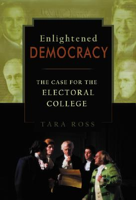 Enlightened Democracy: The Case for the Electoral College, Ross, Tara