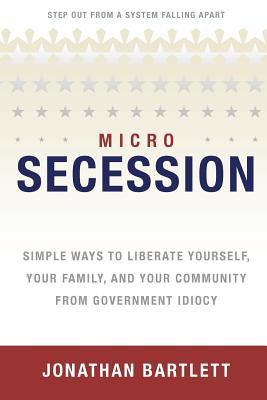 Image for Microsecession: Simple Ways to Liberate Yourself, Your Family and Your Community from Government Idiocy