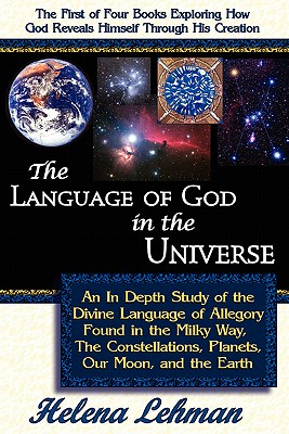 The Language of God in the Universe: An In Depth Study of the Divine Language of Allegory Found in the Milky Way, The Constellations, Planets, Our Moon, and the Earth (The Language of God Series), Lehman, Helena