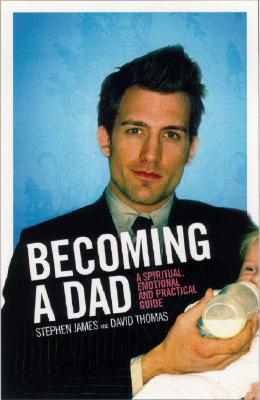 Image for Becoming A Dad: A Spiritual, Emotional And Practical Guide