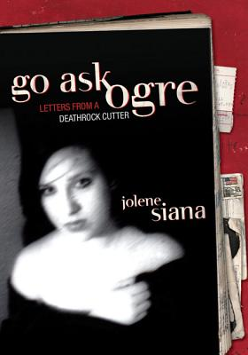 Go Ask Ogre: Letters from a Deathrock Cutter, Siana, Jolene