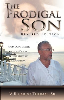 The Prodigal Son; From Dope Dealer to Hope Dealer... A True Story of Redemption, Restoration, and Forgiveness, Thomas, Sr. V. Ricardo
